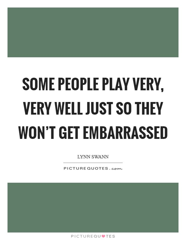 Some people play very, very well just so they won't get embarrassed Picture Quote #1