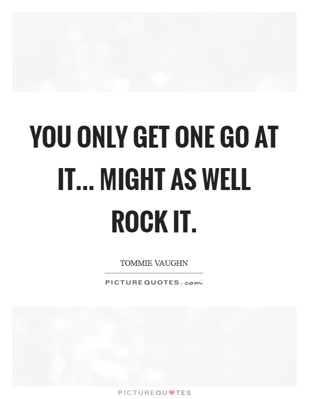 You only get one go at it... might as well Rock it. Picture Quote #1