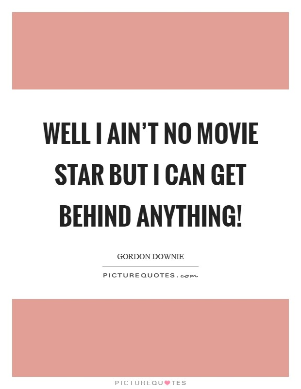 Well I ain't no movie star but I can get behind anything! Picture Quote #1