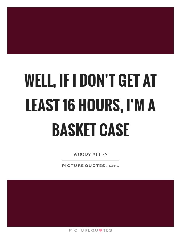 Well, if I don't get at least 16 hours, I'm a basket case Picture Quote #1