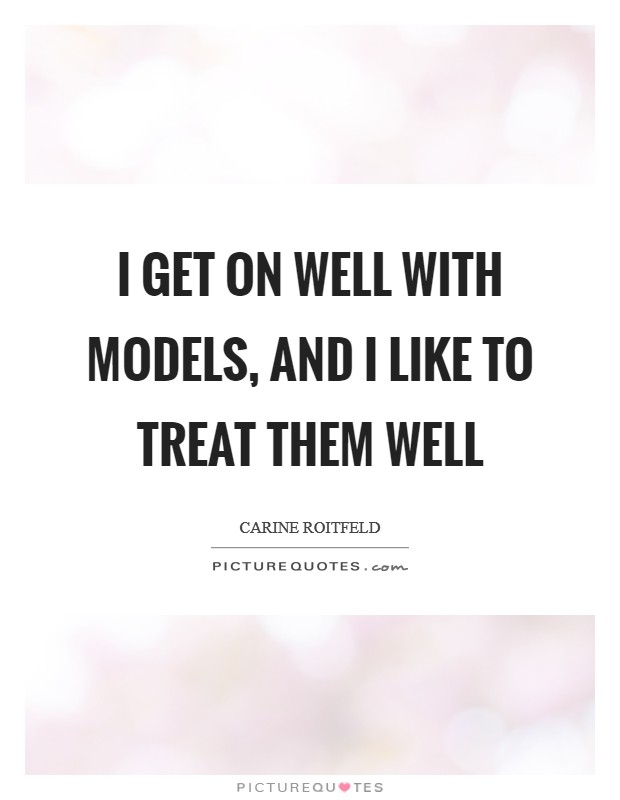 I get on well with models, and I like to treat them well Picture Quote #1
