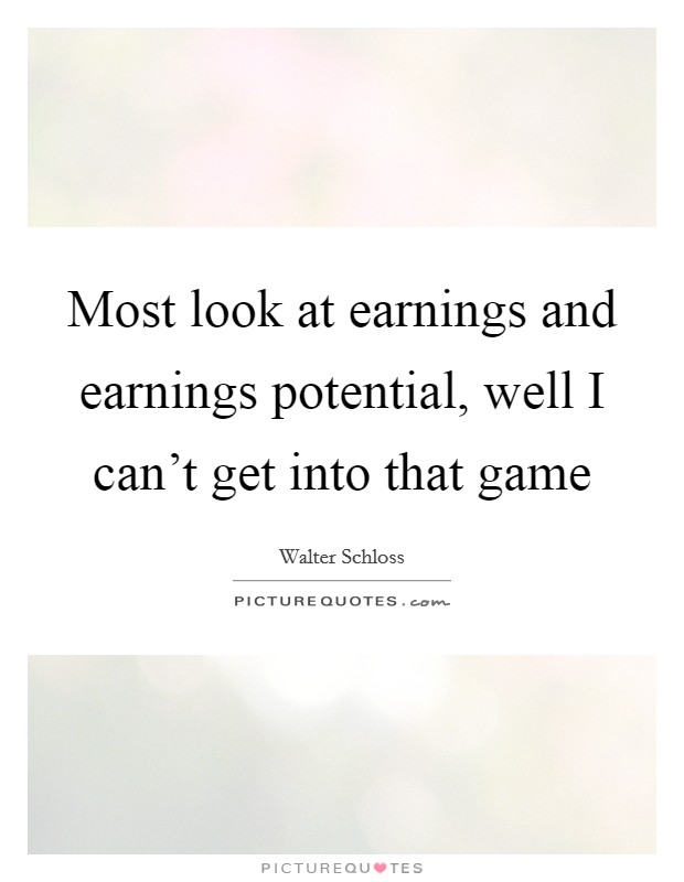 Most look at earnings and earnings potential, well I can't get into that game Picture Quote #1