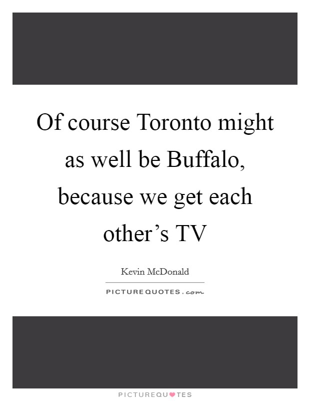 Of course Toronto might as well be Buffalo, because we get each other's TV Picture Quote #1