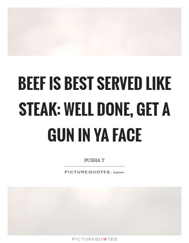 Beef is best served like steak: Well done, get a gun in ya face Picture Quote #1