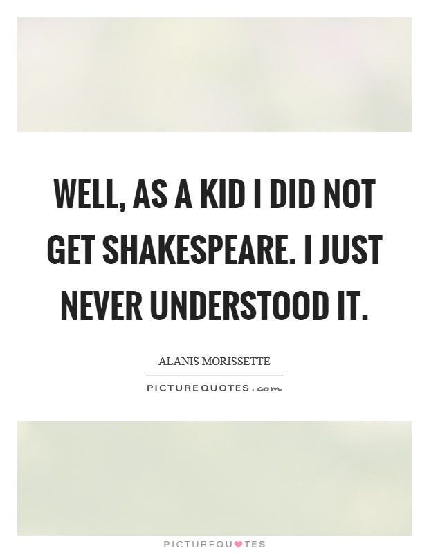 Well, as a kid I did not get Shakespeare. I just never understood it Picture Quote #1
