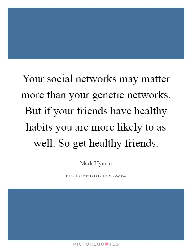 Your social networks may matter more than your genetic networks. But if your friends have healthy habits you are more likely to as well. So get healthy friends Picture Quote #1