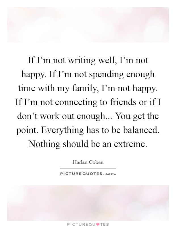 If I'm not writing well, I'm not happy. If I'm not spending enough time with my family, I'm not happy. If I'm not connecting to friends or if I don't work out enough... You get the point. Everything has to be balanced. Nothing should be an extreme Picture Quote #1