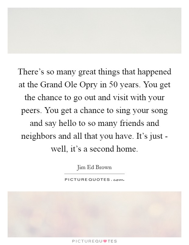 There's so many great things that happened at the Grand Ole Opry in 50 years. You get the chance to go out and visit with your peers. You get a chance to sing your song and say hello to so many friends and neighbors and all that you have. It's just - well, it's a second home Picture Quote #1