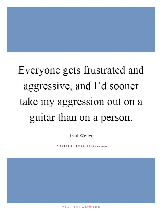 Everyone gets frustrated and aggressive, and I'd sooner take my aggression out on a guitar than on a person Picture Quote #1