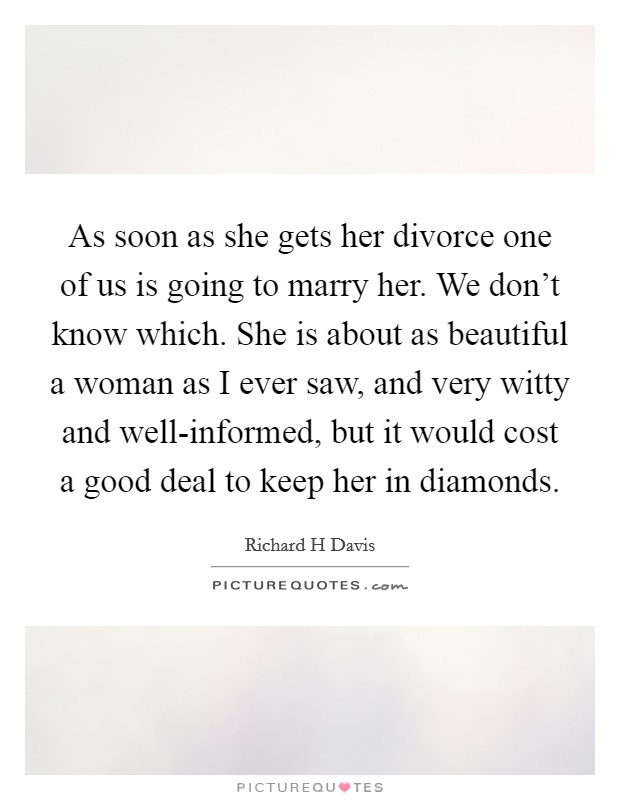 As soon as she gets her divorce one of us is going to marry her. We don't know which. She is about as beautiful a woman as I ever saw, and very witty and well-informed, but it would cost a good deal to keep her in diamonds Picture Quote #1