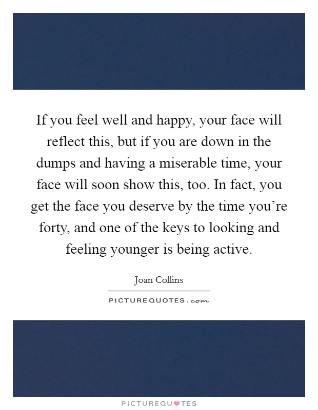 If you feel well and happy, your face will reflect this, but if you are down in the dumps and having a miserable time, your face will soon show this, too. In fact, you get the face you deserve by the time you're forty, and one of the keys to looking and feeling younger is being active Picture Quote #1