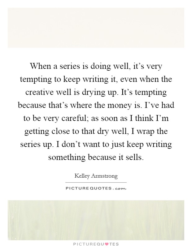 When a series is doing well, it's very tempting to keep writing it, even when the creative well is drying up. It's tempting because that's where the money is. I've had to be very careful; as soon as I think I'm getting close to that dry well, I wrap the series up. I don't want to just keep writing something because it sells Picture Quote #1