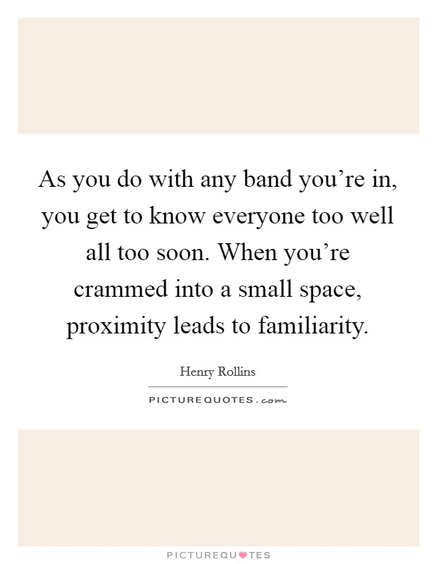 As you do with any band you're in, you get to know everyone too well all too soon. When you're crammed into a small space, proximity leads to familiarity Picture Quote #1