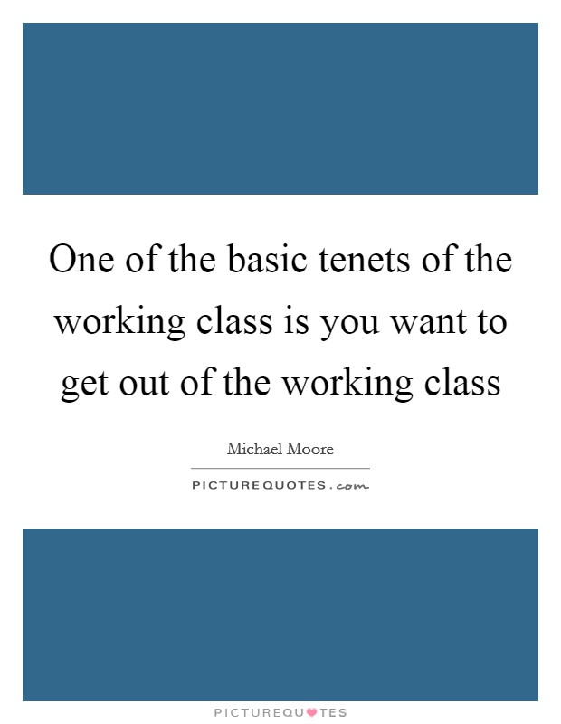 One of the basic tenets of the working class is you want to get out of the working class Picture Quote #1