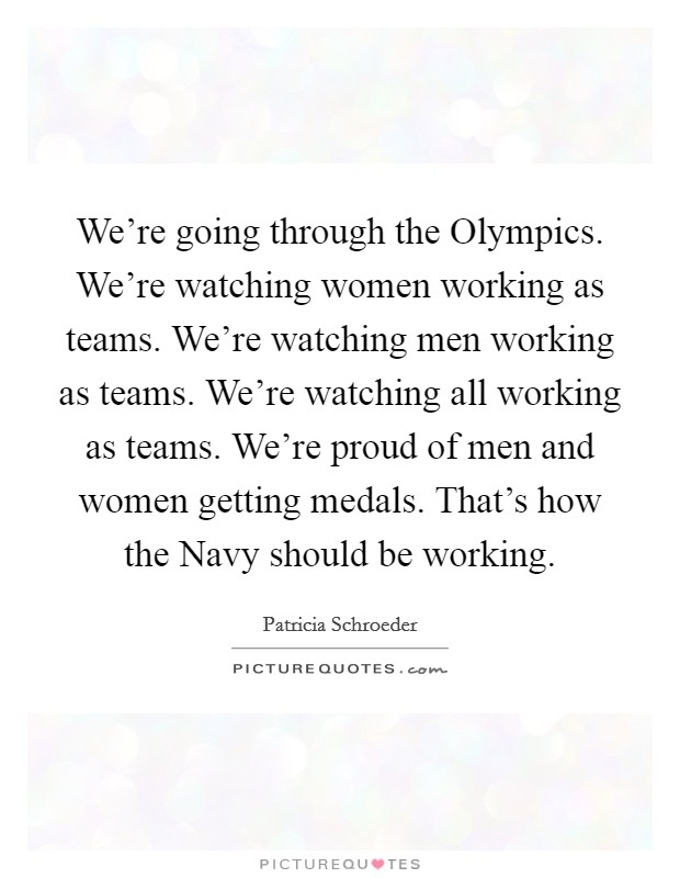We're going through the Olympics. We're watching women working as teams. We're watching men working as teams. We're watching all working as teams. We're proud of men and women getting medals. That's how the Navy should be working. Picture Quote #1