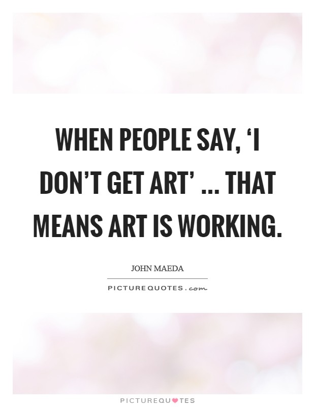 When people say, 'I don't get art' ... that means art is working Picture Quote #1