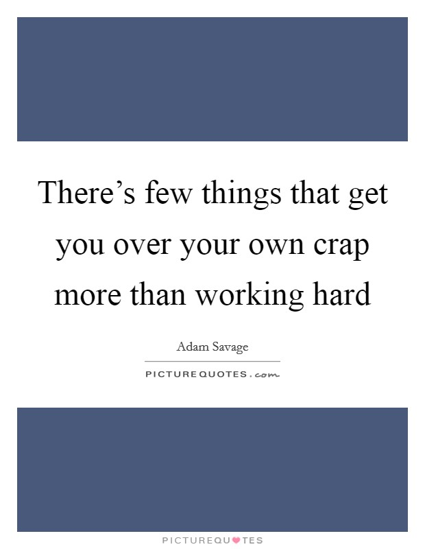 There's few things that get you over your own crap more than working hard Picture Quote #1