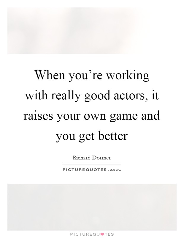 When you're working with really good actors, it raises your own game and you get better Picture Quote #1