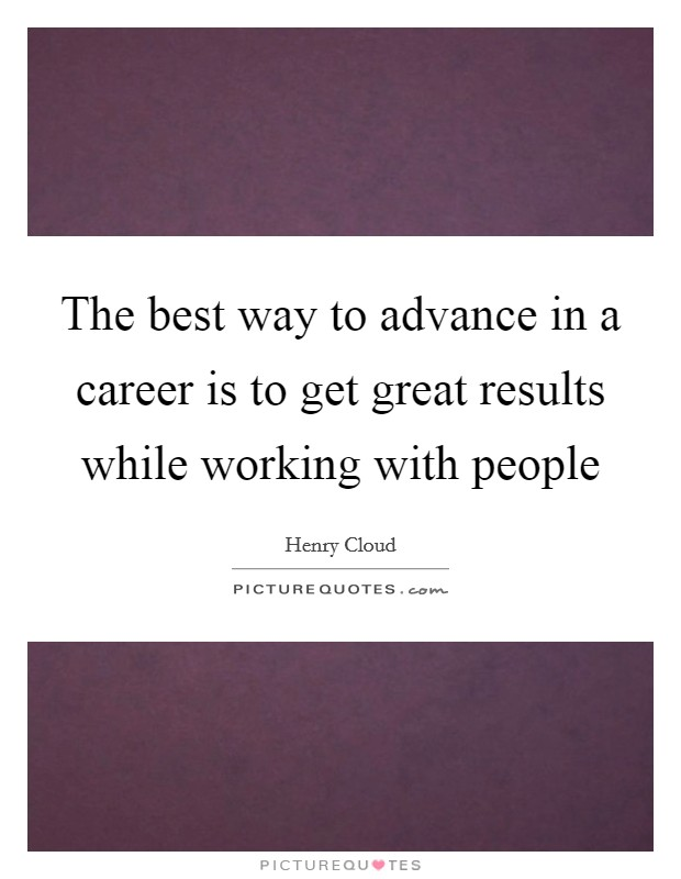 The best way to advance in a career is to get great results while working with people Picture Quote #1