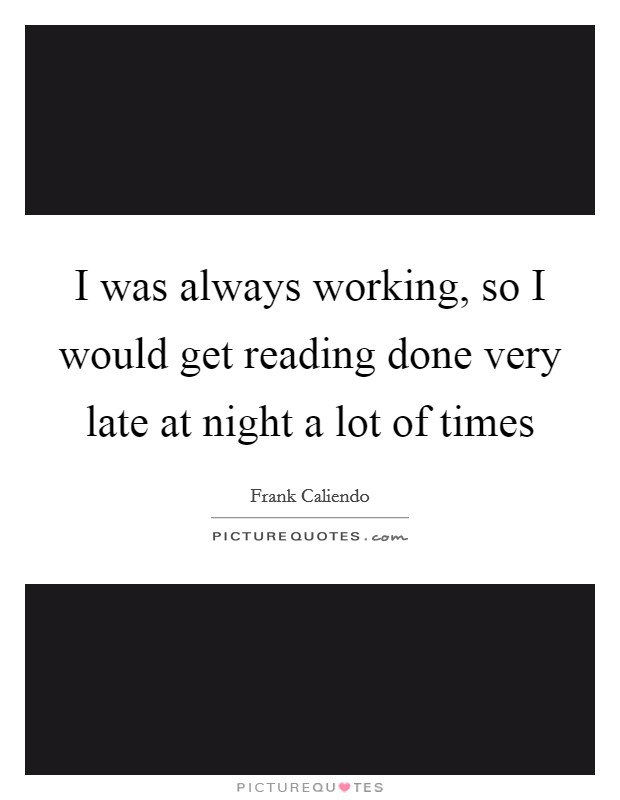 I was always working, so I would get reading done very late at night a lot of times Picture Quote #1