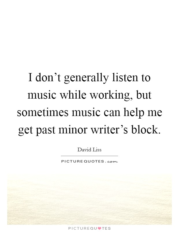 I don't generally listen to music while working, but sometimes music can help me get past minor writer's block Picture Quote #1
