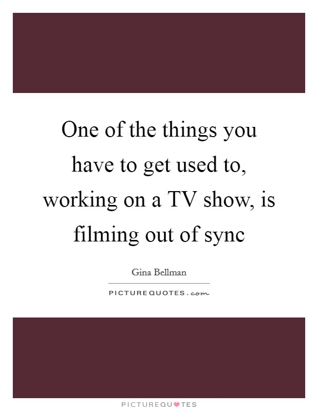 One of the things you have to get used to, working on a TV show, is filming out of sync Picture Quote #1