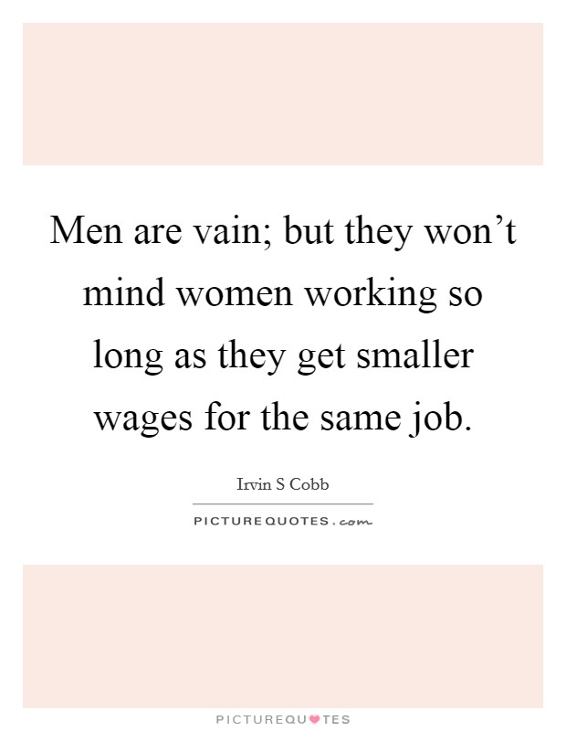 Men are vain; but they won't mind women working so long as they get smaller wages for the same job. Picture Quote #1