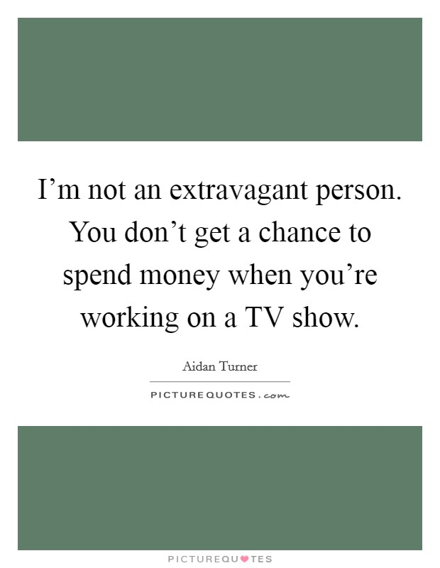 I'm not an extravagant person. You don't get a chance to spend money when you're working on a TV show Picture Quote #1