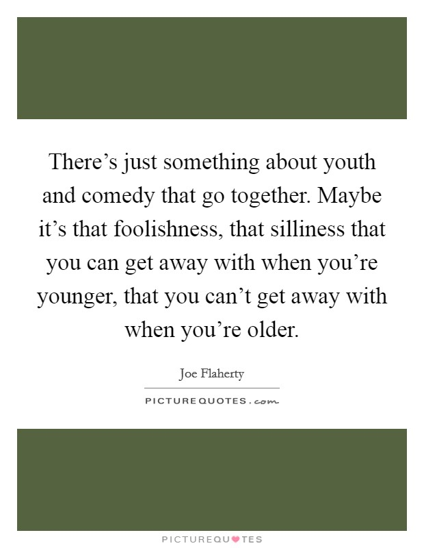 There's just something about youth and comedy that go together. Maybe it's that foolishness, that silliness that you can get away with when you're younger, that you can't get away with when you're older Picture Quote #1