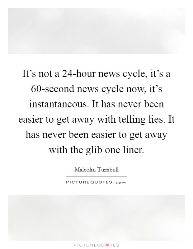 It's not a 24-hour news cycle, it's a 60-second news cycle now, it's instantaneous. It has never been easier to get away with telling lies. It has never been easier to get away with the glib one liner Picture Quote #1