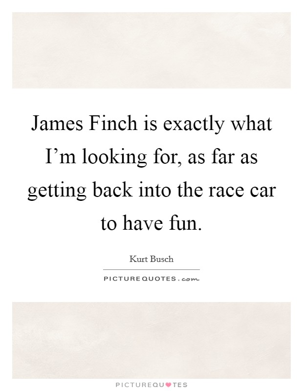 James Finch is exactly what I'm looking for, as far as getting back into the race car to have fun. Picture Quote #1