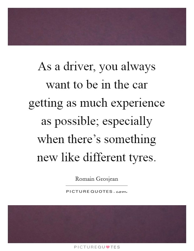 As a driver, you always want to be in the car getting as much experience as possible; especially when there's something new like different tyres Picture Quote #1