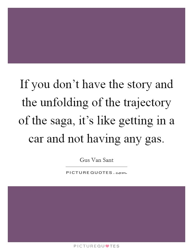 If you don't have the story and the unfolding of the trajectory of the saga, it's like getting in a car and not having any gas Picture Quote #1