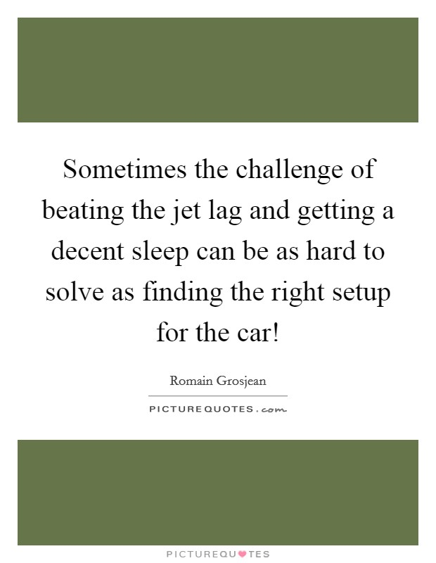 Sometimes the challenge of beating the jet lag and getting a decent sleep can be as hard to solve as finding the right setup for the car! Picture Quote #1