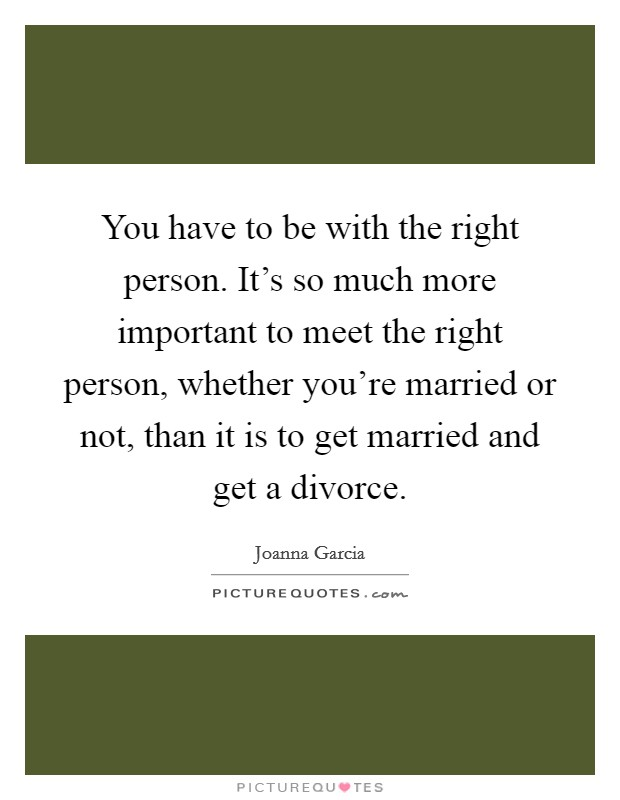You have to be with the right person. It's so much more important to meet the right person, whether you're married or not, than it is to get married and get a divorce Picture Quote #1