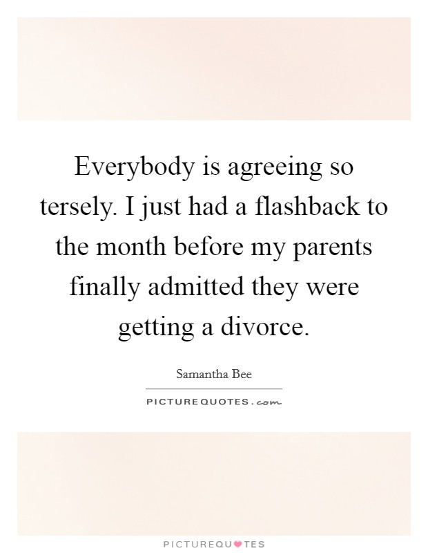 Everybody is agreeing so tersely. I just had a flashback to the month before my parents finally admitted they were getting a divorce Picture Quote #1