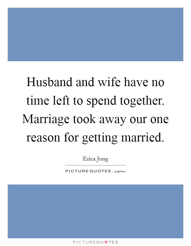 Husband and wife have no time left to spend together. Marriage took away our one reason for getting married Picture Quote #1