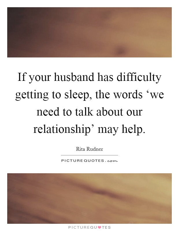 If your husband has difficulty getting to sleep, the words 'we need to talk about our relationship' may help Picture Quote #1