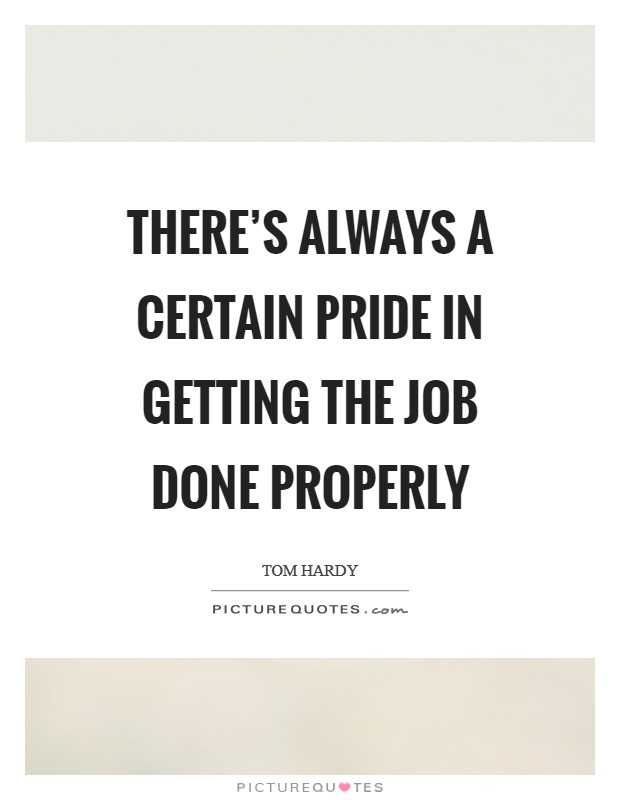 There's always a certain pride in getting the job done properly Picture Quote #1