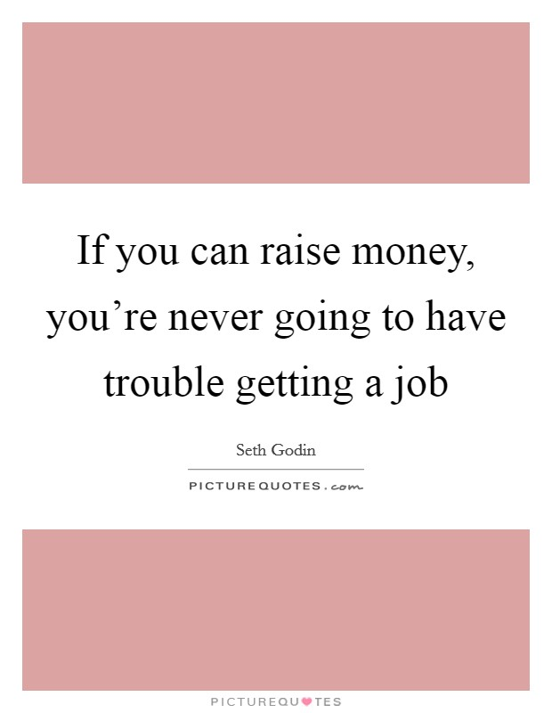 If you can raise money, you're never going to have trouble getting a job Picture Quote #1