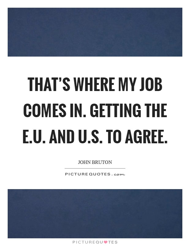That's where my job comes in. Getting the E.U. and U.S. to agree Picture Quote #1
