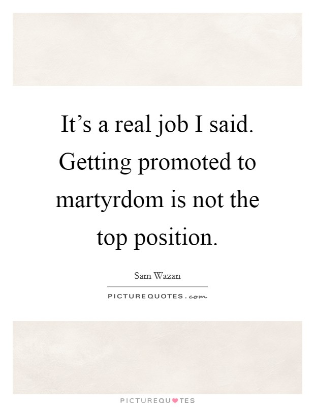 It's a real job I said. Getting promoted to martyrdom is not the top position. Picture Quote #1