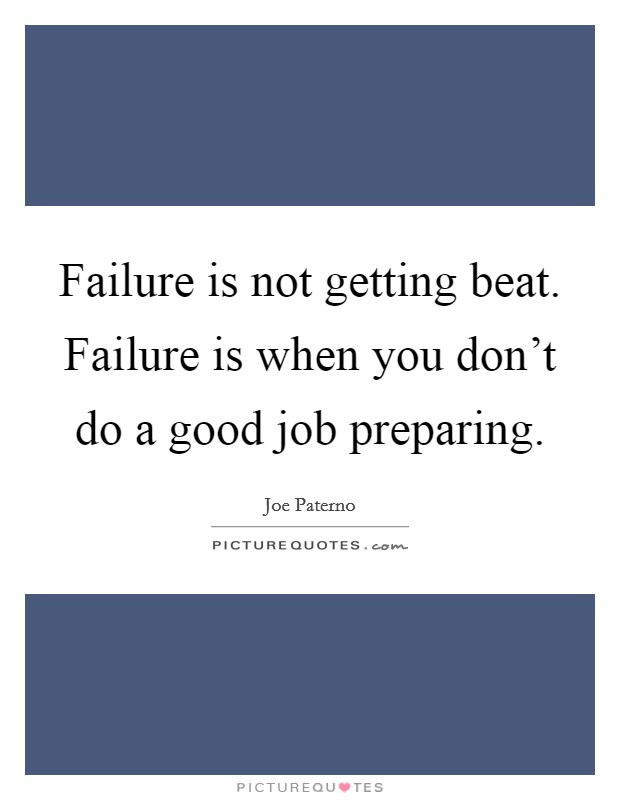 Failure is not getting beat. Failure is when you don't do a good job preparing Picture Quote #1