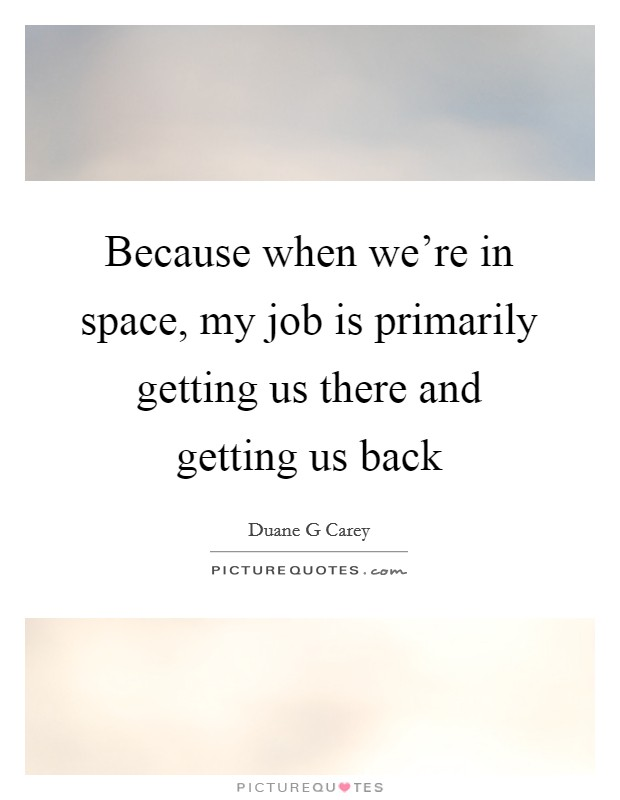 Because when we're in space, my job is primarily getting us there and getting us back Picture Quote #1