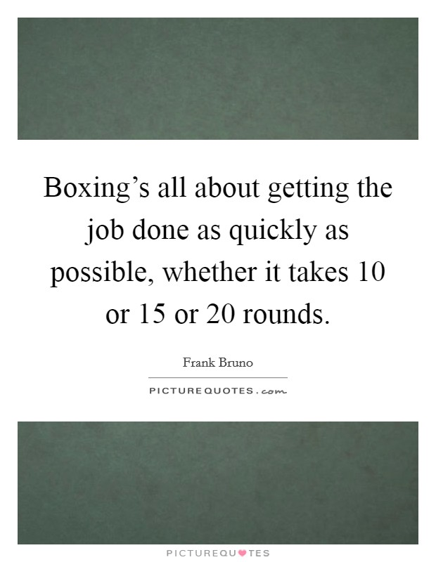 Boxing's all about getting the job done as quickly as possible, whether it takes 10 or 15 or 20 rounds Picture Quote #1