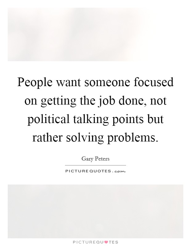 People want someone focused on getting the job done, not political talking points but rather solving problems Picture Quote #1