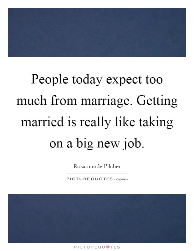 People today expect too much from marriage. Getting married is really like taking on a big new job Picture Quote #1