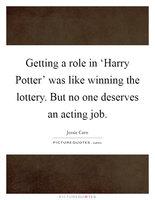 Getting a role in 'Harry Potter' was like winning the lottery. But no one deserves an acting job Picture Quote #1