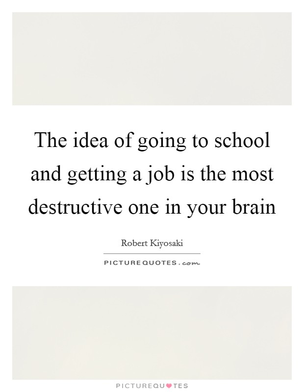 The idea of going to school and getting a job is the most destructive one in your brain Picture Quote #1