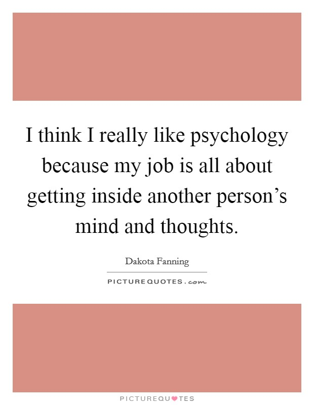 I think I really like psychology because my job is all about getting inside another person's mind and thoughts. Picture Quote #1